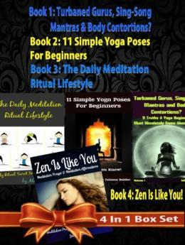 Box Set 4 In 1: 11 Truths A Yoga Beginner Must Know About Volume 1 + 11 Simple Yoga Poses For Beginners + Daily Meditation Ritual + Zen Is Like You (P