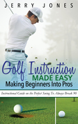 Golf Instruction Made Easy: Making Beginners Into Pros: Instructional Guide on the Perfect Swing To Always Break 90