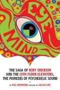 Eye Mind: The Saga of Roky Erickson and The 13th Floor Elevators, The Pioneers of Psychedelic Sound