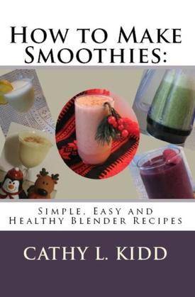 How to Make Smoothies: Simple, Easy and Healthy Blender Recipes