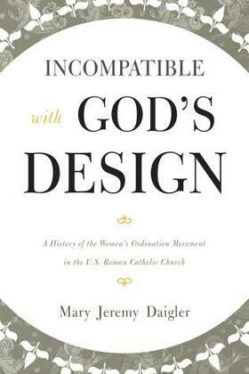 Incompatible with God's Design: A History of the Women's Ordination Movement in the U.S. Roman Catholic Church