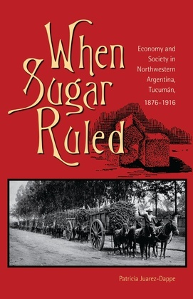 When Sugar Ruled: Economy and Society in Northwestern Argentina, Tucumán, 1876-1916