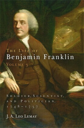 The Life of Benjamin Franklin, Volume 3: Soldier, Scientist, and Politician, 1748-1757