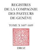 Registres de la Compagnie des pasteurs de Genève. T.X, 1607-1609