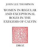 John Calvin and the daughters of Sarah : Women in regular and exceptional roles in the exegesis of Calvin, his predecessors and his contemporaries