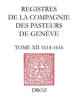 Registres de la Compagnie des pasteurs de Genève. T.XII, 1614-1616