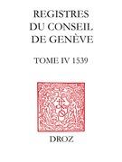 Registres du Conseil de Genève à l'époque de Calvin. Tome IV, du 1er janvier au 31 décembre 1539 (2 vol.) / Avec une préface de Laurent MOUTINOT, Président du Conseil d'Etat