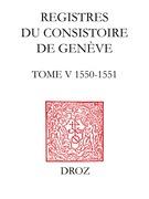 Registres du Consistoire de Genève au temps de Calvin. Tome V (20 février 1550 - 5 février 1551)
