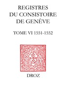 Registres du Consistoire de Genève au temps de Calvin. Tome VI (19 février 1551 - 4 février 1552)