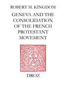 Geneva and the Consolidation of the French Protestant Movement, 1564-1572 : a Contribution to the History of Congregationalism, Presbyterianism and Calvinist Resistance Theory