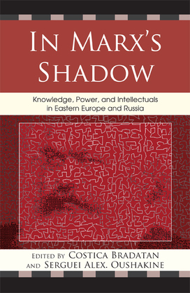 In Marx's Shadow: Knowledge, Power, and Intellectuals in Eastern Europe and Russia