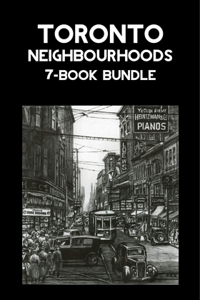 Toronto Neighbourhoods 7-Book Bundle: A City in the Making / Unbuilt Toronto / Unbuilt Toronto 2 / Leaside / Opportunity Road / Willowdale / The Yonge