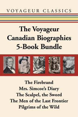 The Voyageur Canadian Biographies 5-Book Bundle: The Firebrand / Mrs. Simcoe's Diary / The Scalpel, the Sword / The Men of the Last Frontier / Pilgrim
