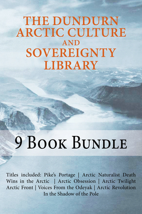 The Dundurn Arctic Culture and Sovereignty Library: Pike's Portage/Death Wins in the Arctic/Arctic Naturalist/Arctic Obsession/Arctic Twilight/Arctic