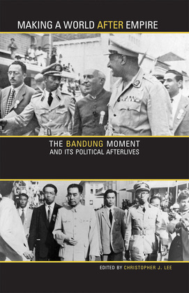 Making a World after Empire: The Bandung Moment and Its Political Afterlives
