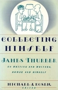 Collecting Himself: James Thurber on Writing and Writers, Humor and Himself