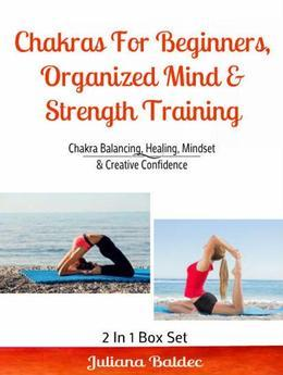 Chakras For Beginners, Organized Mind & Strength Training: Chakra Balancing, Healing, Mindset & Creative Confidence