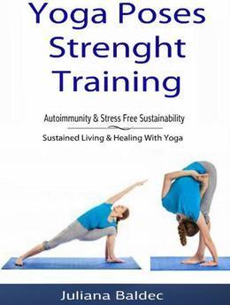 Yoga Poses Strenght Training: Autoimmunity & Stress Free Sustainability: Sustained Living & Healing With Yoga