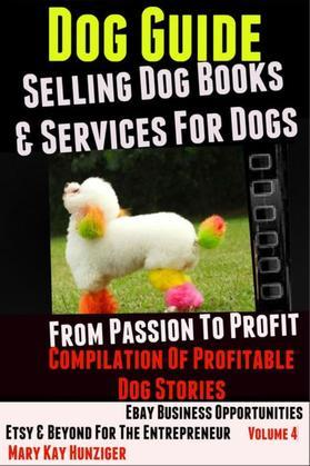 Dog Guide: Selling Dog Books & Services Dog - eBay Business Opportunities, Etsy & Beyond For The Entrepreneur: From Passion To Profit: Profitable Dog