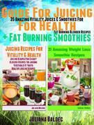 Guide For Juicing For Health + Fat Burning Smoothies: 35 Amazing Vitality Juices & Smoothies For Fat Burning Blender Recipes