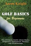 Golf Basics for Beginners: The Ultimate Guide about Clubs, Etiquette, Equipment, History and Terminology