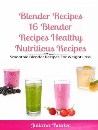 Blender Recipes: Blender Recipes Healthy Nutritious Recipes: Smoothie Blender Recipes For Weight Loss