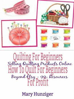 Quilting For Beginners: How To Quilt For Beginners For Profit: Selling Quilting Products Online Beyond Etsy - 99+ Resources