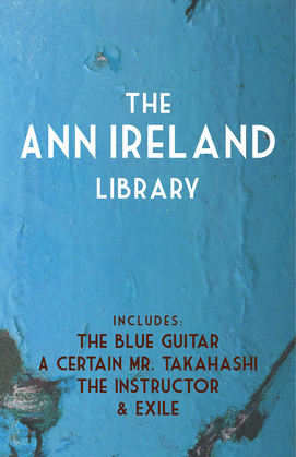 The Ann Ireland Library: The Blue Guitar / A Certain Mr. Takahashi / Exile / The Instructor
