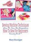 Sewing Machine Techniques: How To Sew For Beginners: How To Sew For Beginners Sewing Book