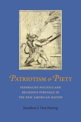 Patriotism and Piety: Federalist Politics and Religious Struggle in the New American Nation