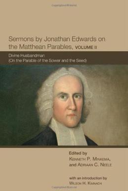 Sermons by Jonathan Edwards on the Matthean Parables, Volume II: Divine Husbandman (On the Parable of the Sower and the Seed)