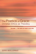 The Poetics of Grace: Christian Ethics as Theodicy: Volume 1, The Hope of God's Calling