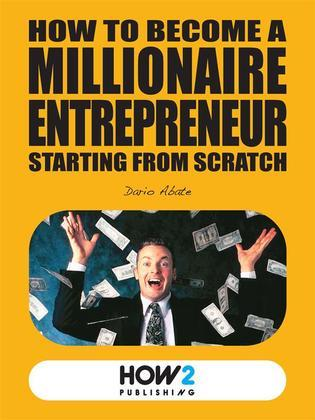 How to Become a Millionaire Entrepreneur Starting from Scratch