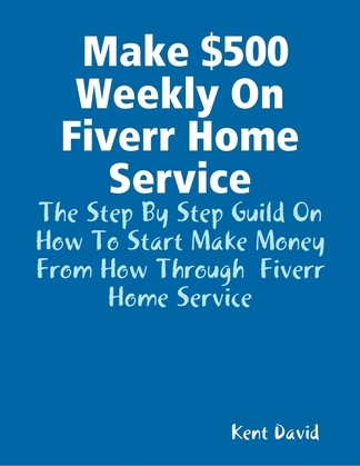 Make $500 Weekly On Fiverr Home Service