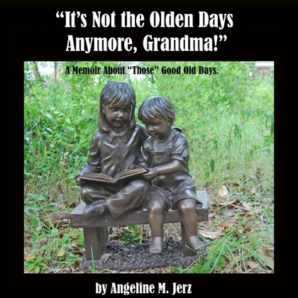 """""""It's Not the Olden Days Anymore, Grandma!"""": A Memoir about """"Those"""" Good Old Days."""