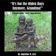 """It's Not the Olden Days Anymore, Grandma!"": A Memoir about ""Those"" Good Old Days."