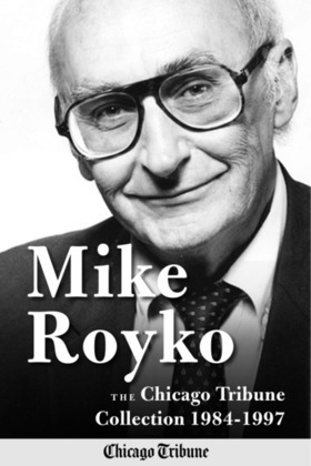 Mike Royko: The Chicago Tribune Collection 1984-1997
