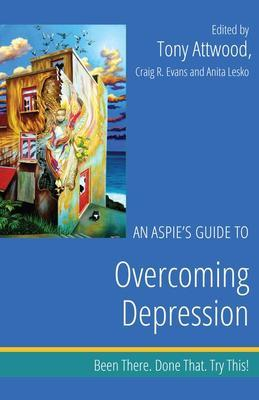 An Aspie's Guide to Overcoming Depression: Been There. Done That. Try This!