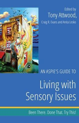 An Aspie's Guide to Living with Sensory Issues: Been There. Done That. Try This!