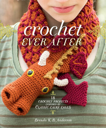 Crochet Ever After: 18 Crochet Projects Inspired by Classic Fairy Tales